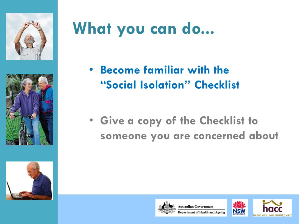 """What you can do... Become familiar with the """"Social Isolation"""" Checklist Give a copy of the Checklist to someone you are concerned about"""