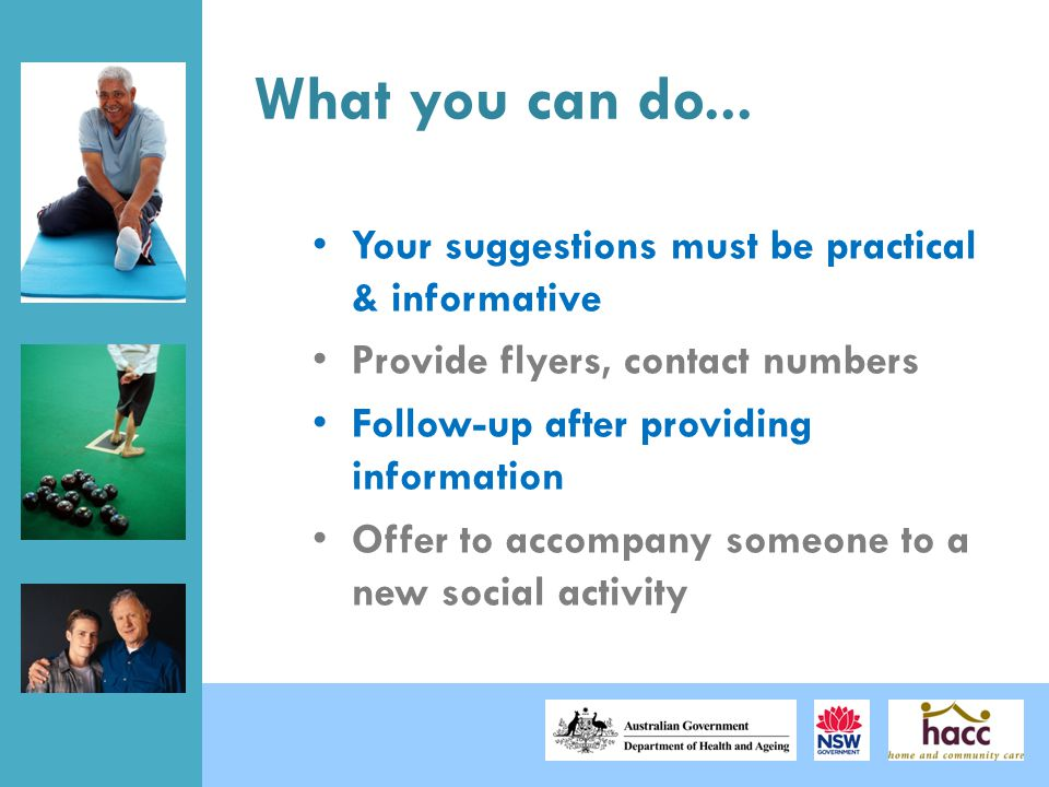 What you can do... Your suggestions must be practical & informative Provide flyers, contact numbers Follow-up after providing information Offer to acc
