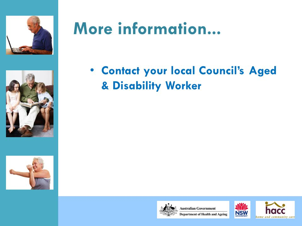 More information... Contact your local Council's Aged & Disability Worker