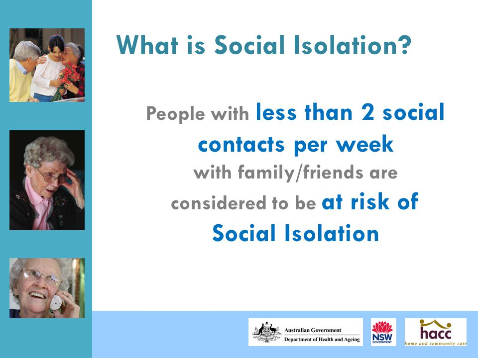 What is Social Isolation? People with less than 2 social contacts per week with family/friends are considered to be at risk of Social Isolation