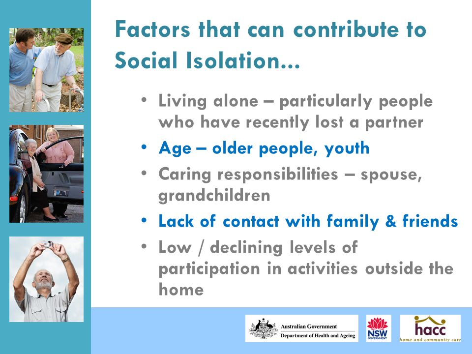 Factors that can contribute to Social Isolation... Living alone – particularly people who have recently lost a partner Age – older people, youth Carin