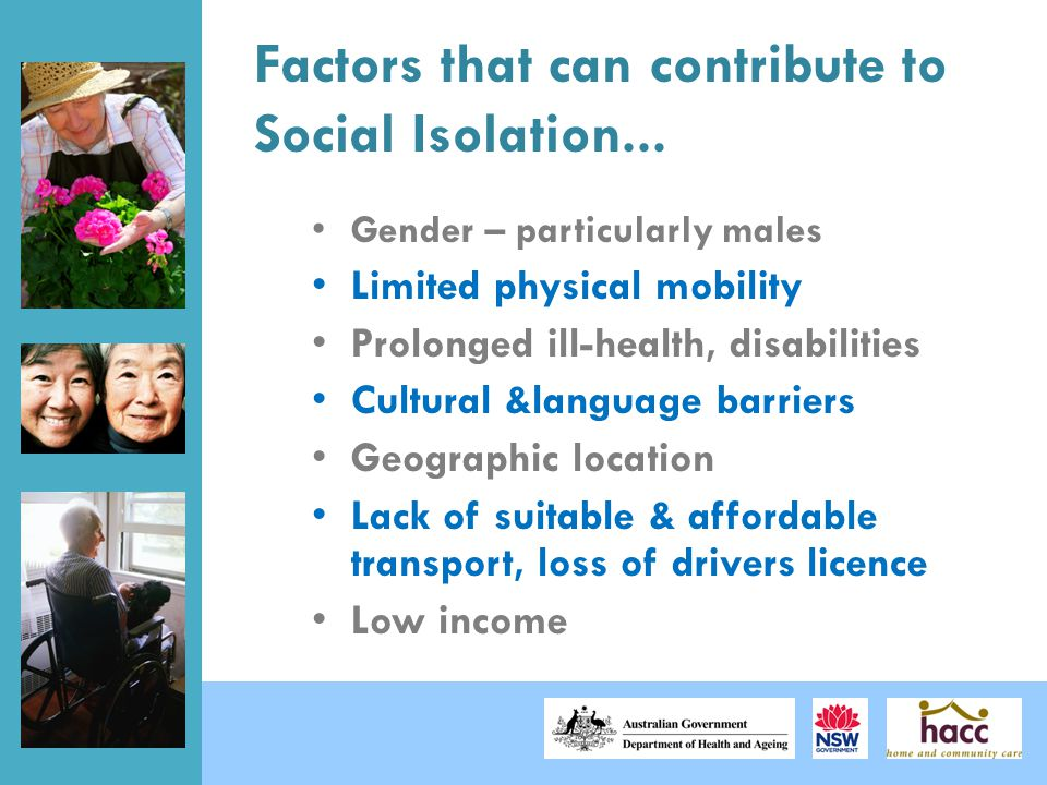 Factors that can contribute to Social Isolation... Gender – particularly males Limited physical mobility Prolonged ill-health, disabilities Cultural &