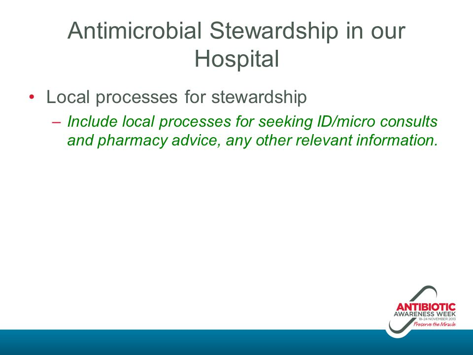 Antimicrobial Stewardship in our Hospital Local processes for stewardship –Include local processes for seeking ID/micro consults and pharmacy advice,