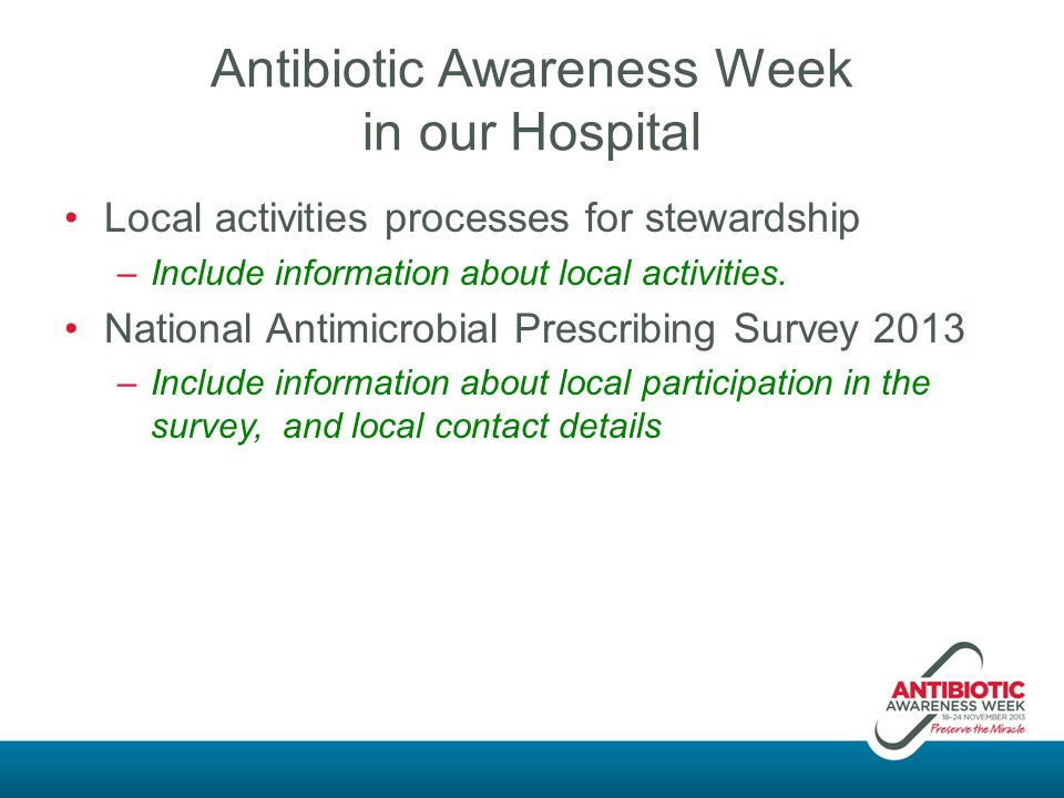 Antibiotic Awareness Week in our Hospital Local activities processes for stewardship –Include information about local activities. National Antimicrobi