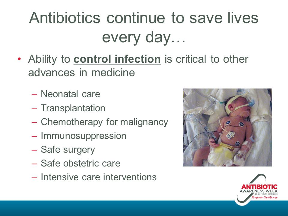 Antibiotics continue to save lives every day… Ability to control infection is critical to other advances in medicine –Neonatal care –Transplantation –