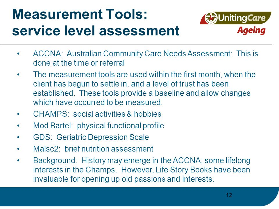 12 Measurement Tools: service level assessment ACCNA: Australian Community Care Needs Assessment: This is done at the time or referral The measurement tools are used within the first month, when the client has begun to settle in, and a level of trust has been established.