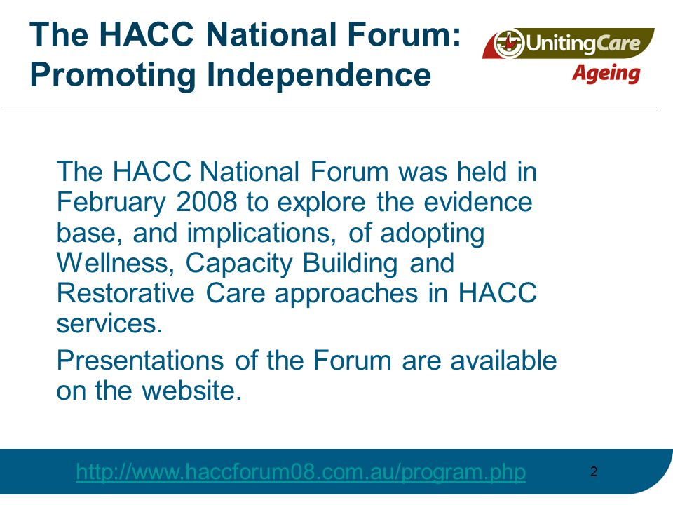 The HACC National Forum: Promoting Independence The HACC National Forum was held in February 2008 to explore the evidence base, and implications, of adopting Wellness, Capacity Building and Restorative Care approaches in HACC services.