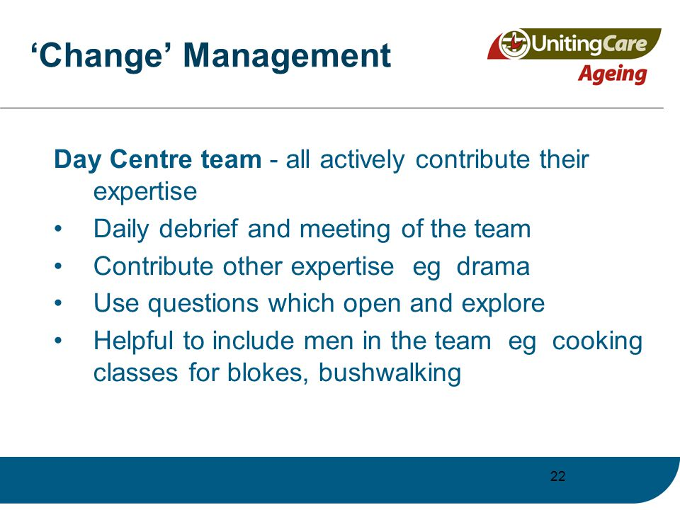 22 'Change' Management Day Centre team - all actively contribute their expertise Daily debrief and meeting of the team Contribute other expertise eg drama Use questions which open and explore Helpful to include men in the team eg cooking classes for blokes, bushwalking