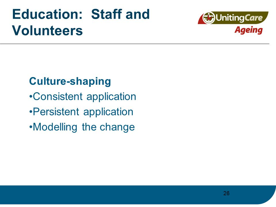 26 Education: Staff and Volunteers Culture-shaping Consistent application Persistent application Modelling the change