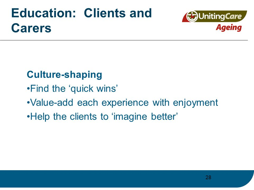 28 Education: Clients and Carers Culture-shaping Find the 'quick wins' Value-add each experience with enjoyment Help the clients to 'imagine better'