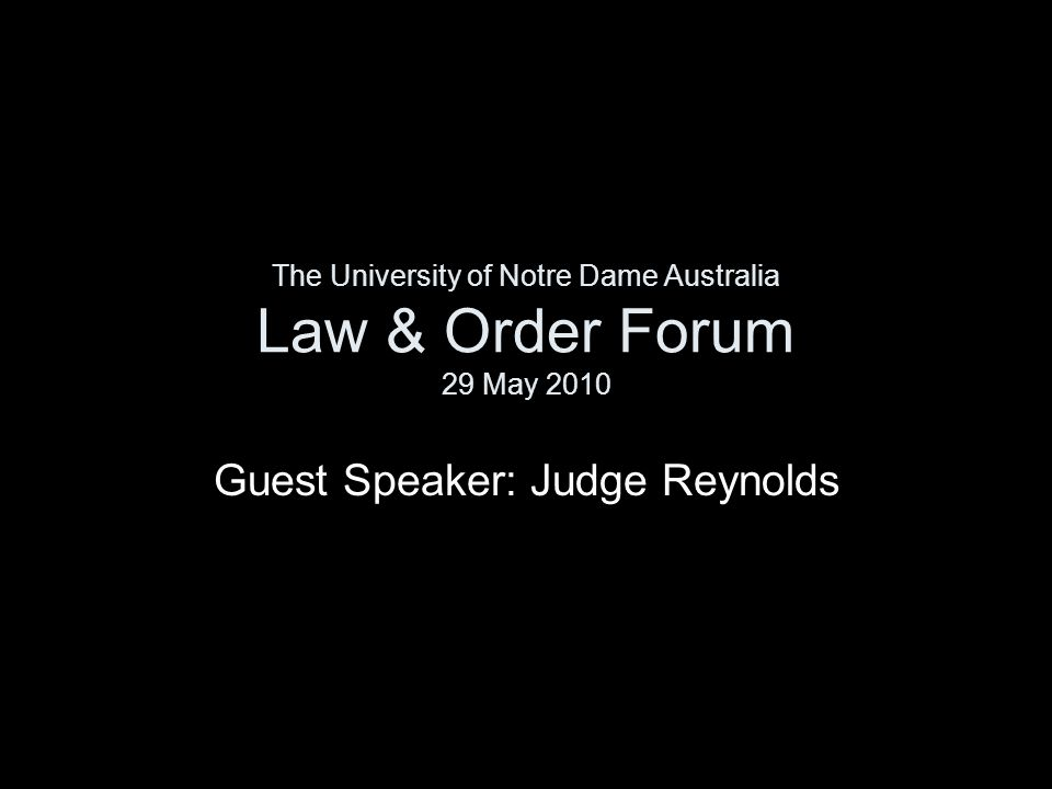 The University of Notre Dame Australia Law & Order Forum 29 May 2010 Guest Speaker: Judge Reynolds