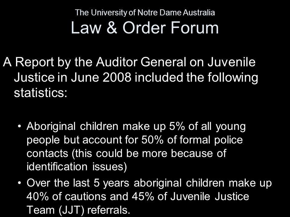 A Report by the Auditor General on Juvenile Justice in June 2008 included the following statistics: Aboriginal children make up 5% of all young people but account for 50% of formal police contacts (this could be more because of identification issues) Over the last 5 years aboriginal children make up 40% of cautions and 45% of Juvenile Justice Team (JJT) referrals.