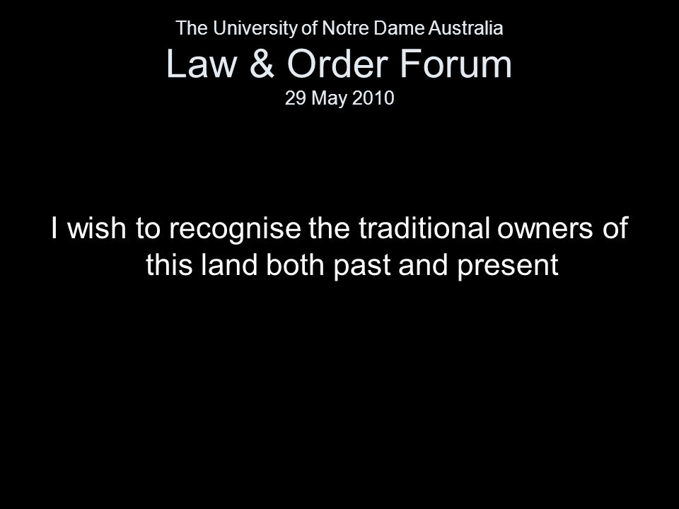 I wish to recognise the traditional owners of this land both past and present The University of Notre Dame Australia Law & Order Forum 29 May 2010