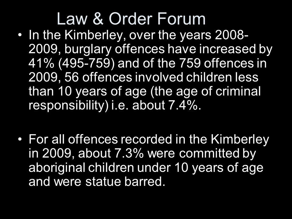 In the Kimberley, over the years , burglary offences have increased by 41% ( ) and of the 759 offences in 2009, 56 offences involved children less than 10 years of age (the age of criminal responsibility) i.e.