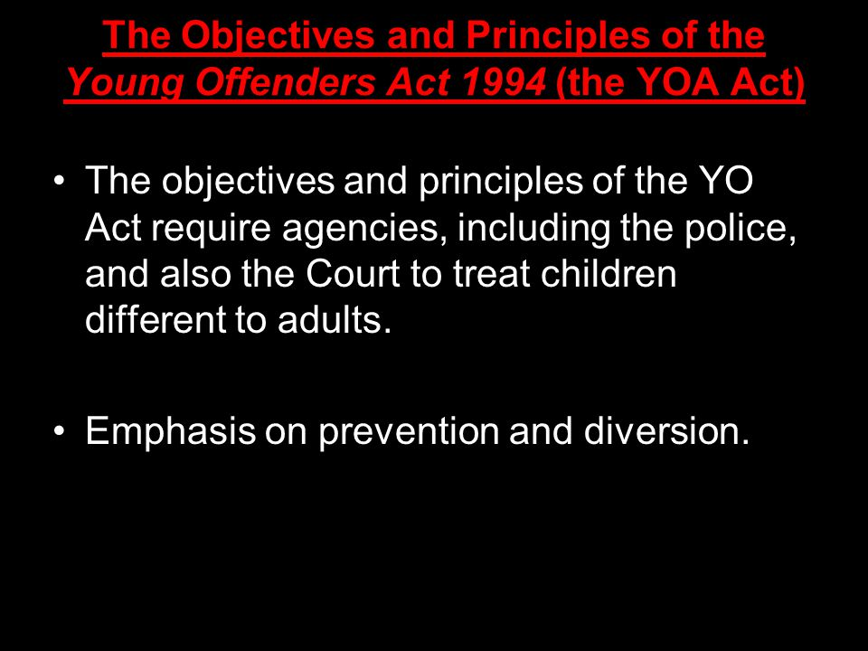 The Objectives and Principles of the Young Offenders Act 1994 (the YOA Act) The objectives and principles of the YO Act require agencies, including the police, and also the Court to treat children different to adults.