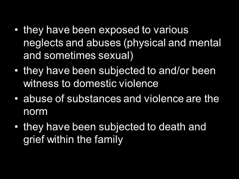 they have been exposed to various neglects and abuses (physical and mental and sometimes sexual) they have been subjected to and/or been witness to do