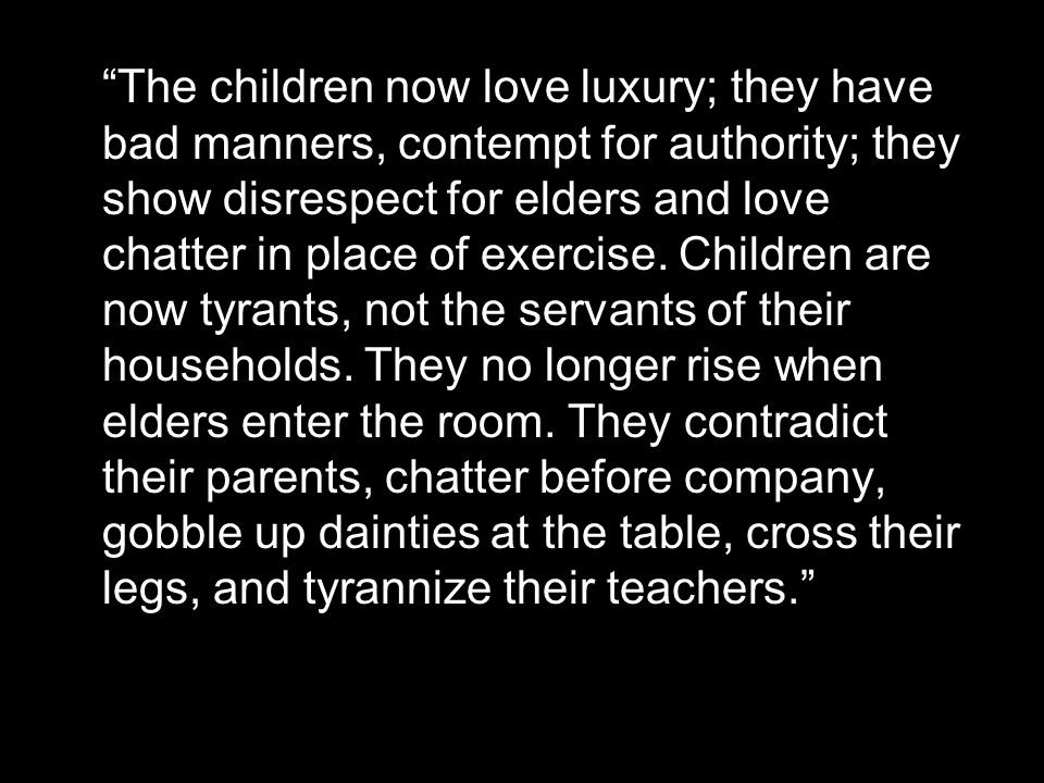 """""""The children now love luxury; they have bad manners, contempt for authority; they show disrespect for elders and love chatter in place of exercise. C"""