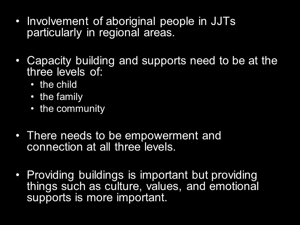Involvement of aboriginal people in JJTs particularly in regional areas. Capacity building and supports need to be at the three levels of: the child t