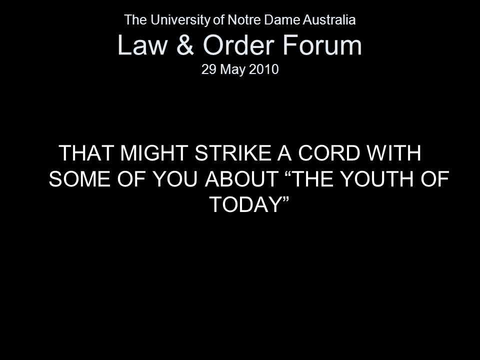 """THAT MIGHT STRIKE A CORD WITH SOME OF YOU ABOUT """"THE YOUTH OF TODAY"""" The University of Notre Dame Australia Law & Order Forum 29 May 2010"""