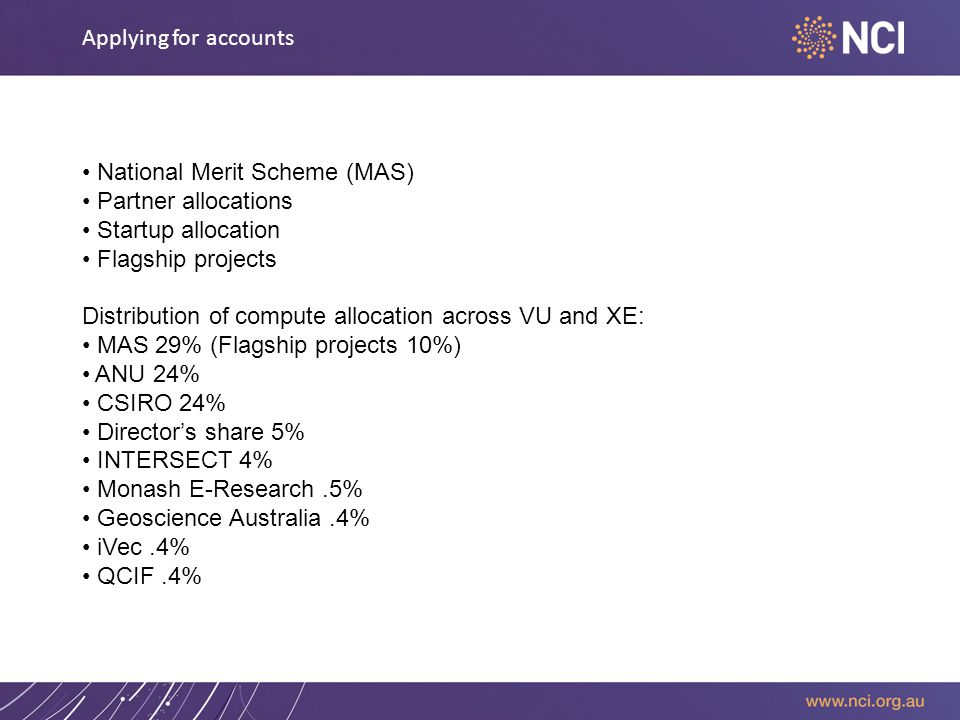 Applying for accounts National Merit Scheme (MAS) Partner allocations Startup allocation Flagship projects Distribution of compute allocation across VU and XE: MAS 29% (Flagship projects 10%) ANU 24% CSIRO 24% Director's share 5% INTERSECT 4% Monash E-Research.5% Geoscience Australia.4% iVec.4% QCIF.4%