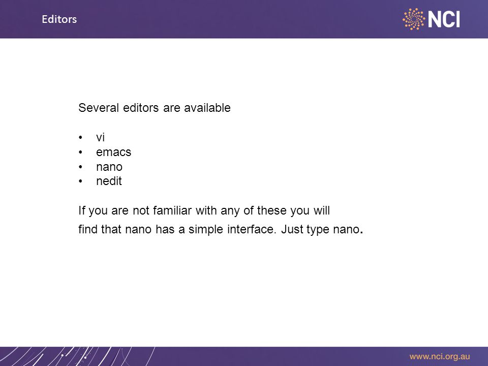 Editors Several editors are available vi emacs nano nedit If you are not familiar with any of these you will find that nano has a simple interface.