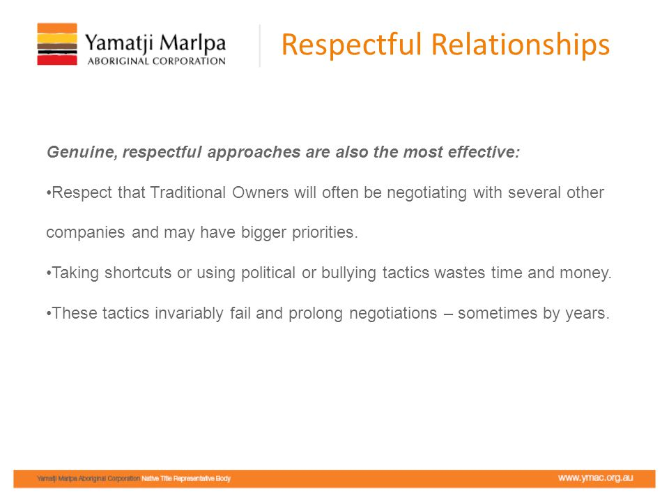Respectful Relationships Genuine, respectful approaches are also the most effective: Respect that Traditional Owners will often be negotiating with se