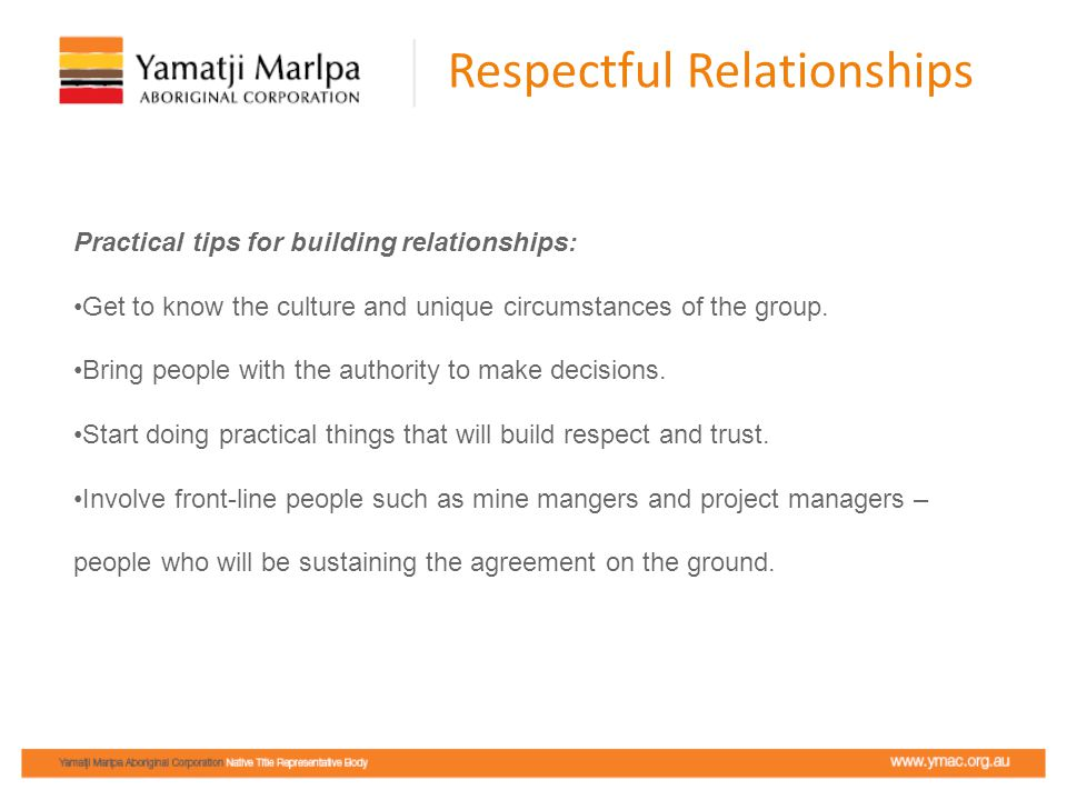 Respectful Relationships Practical tips for building relationships: Get to know the culture and unique circumstances of the group. Bring people with t