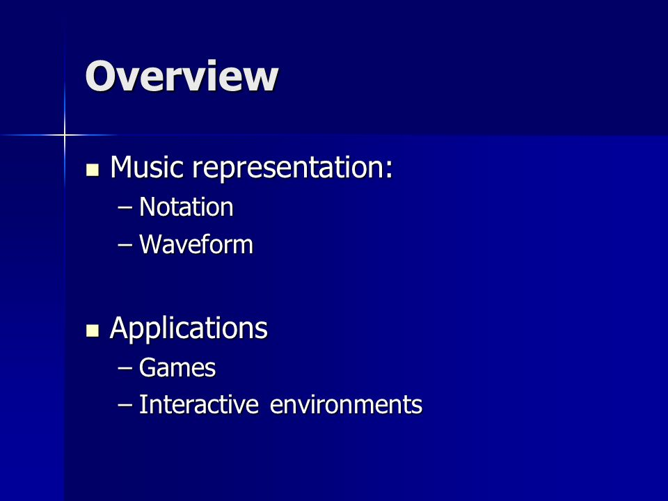 Overview Music representation: Music representation: –Notation –Waveform Applications Applications –Games –Interactive environments