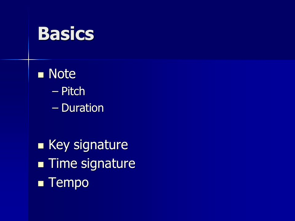 Basics Note Note –Pitch –Duration Key signature Key signature Time signature Time signature Tempo Tempo