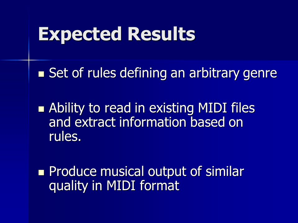 Expected Results Set of rules defining an arbitrary genre Set of rules defining an arbitrary genre Ability to read in existing MIDI files and extract information based on rules.