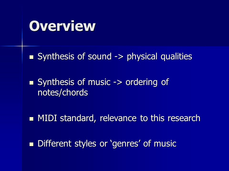Overview Synthesis of sound -> physical qualities Synthesis of sound -> physical qualities Synthesis of music -> ordering of notes/chords Synthesis of music -> ordering of notes/chords MIDI standard, relevance to this research MIDI standard, relevance to this research Different styles or 'genres' of music Different styles or 'genres' of music