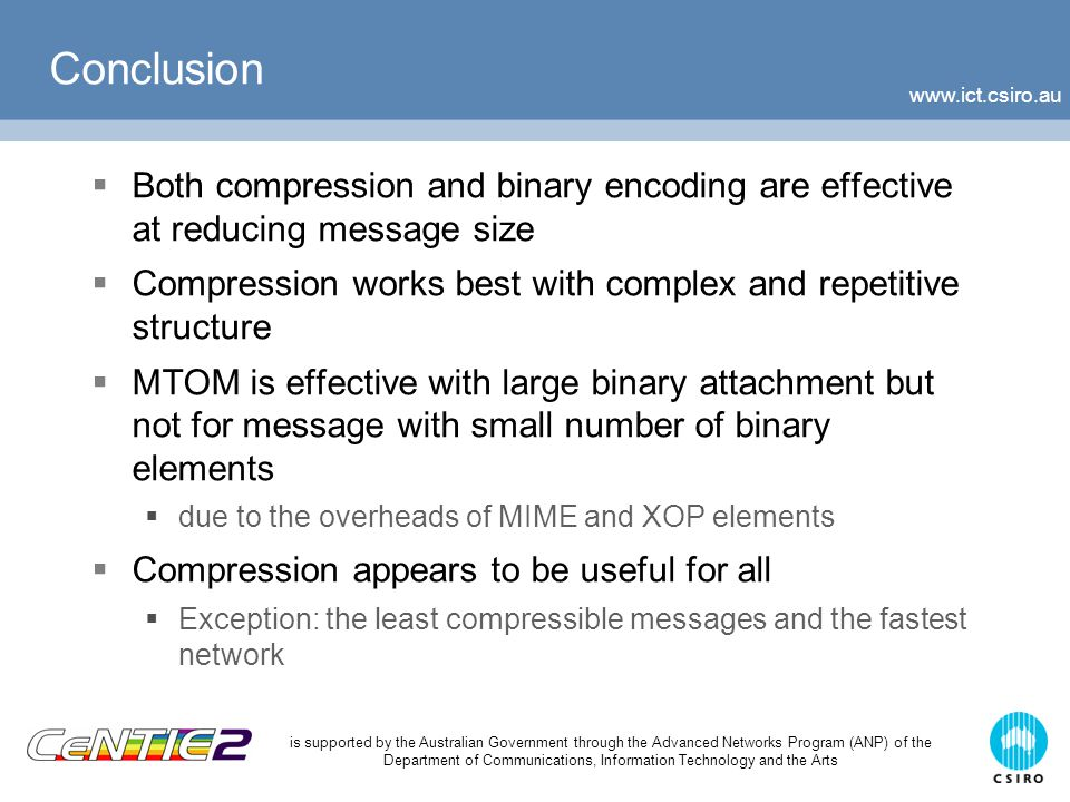 is supported by the Australian Government through the Advanced Networks Program (ANP) of the Department of Communications, Information Technology and the Arts Conclusion  Both compression and binary encoding are effective at reducing message size  Compression works best with complex and repetitive structure  MTOM is effective with large binary attachment but not for message with small number of binary elements  due to the overheads of MIME and XOP elements  Compression appears to be useful for all  Exception: the least compressible messages and the fastest network