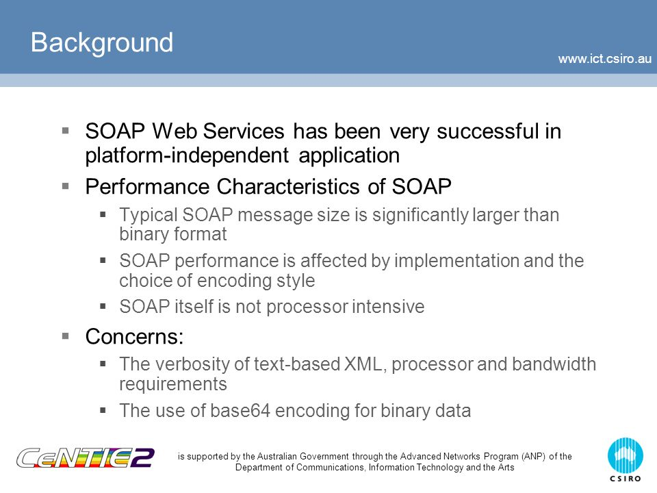 www.ict.csiro.au is supported by the Australian Government through the Advanced Networks Program (ANP) of the Department of Communications, Information Technology and the Arts Some Approaches in Optimizing SOAP  SOAP Message Transmission Optimization Mechanism (MTOM)  Recent W3C standard  XML InfoSet, WS-Security & WS-* compatible  Streams binary data as MIME message  Uses XOP to selectively encode individual SOAP elements  Binary XML  W3C XML Binary Characterization WG  Sun Fast Web Services  XML Compression  Schema Based: XMill & Millau  Dictionary Based: gZip