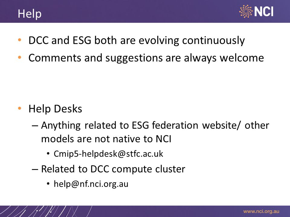 Help DCC and ESG both are evolving continuously Comments and suggestions are always welcome Help Desks – Anything related to ESG federation website/ other models are not native to NCI Cmip5-helpdesk@stfc.ac.uk – Related to DCC compute cluster help@nf.nci.org.au