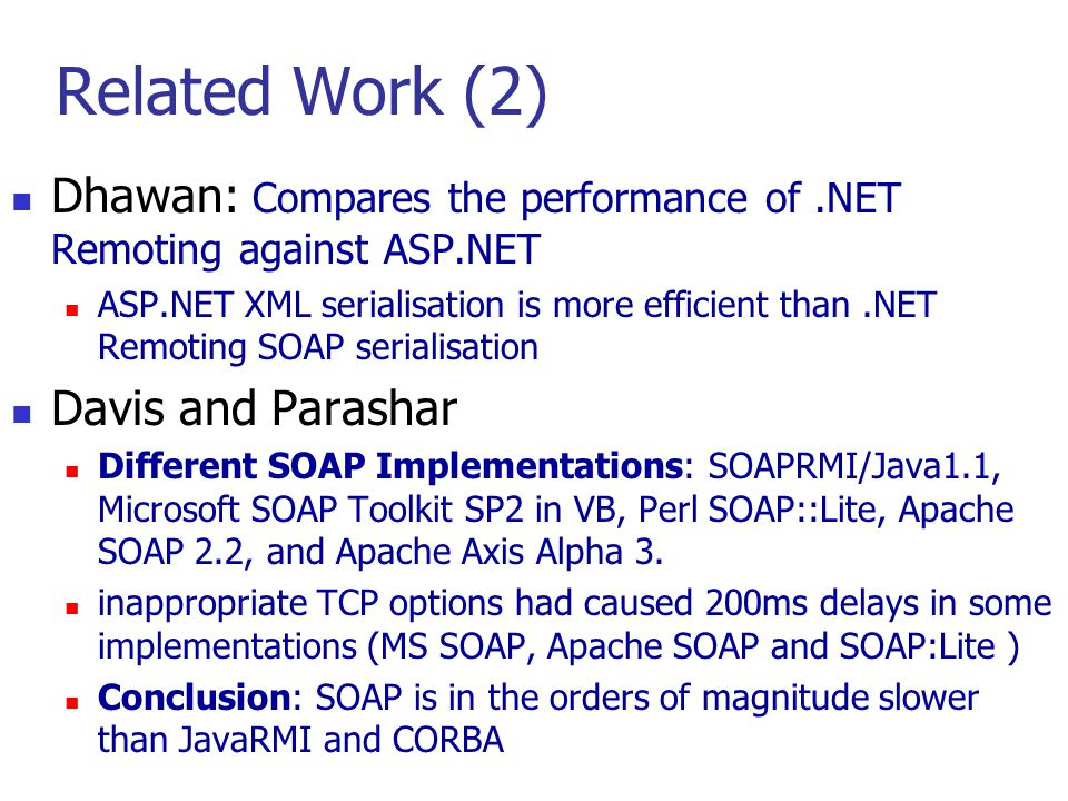 Related Work (2) Dhawan: Compares the performance of.NET Remoting against ASP.NET ASP.NET XML serialisation is more efficient than.NET Remoting SOAP s