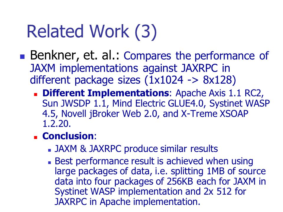 Related Work (3) Benkner, et. al.: Compares the performance of JAXM implementations against JAXRPC in different package sizes (1x1024 -> 8x128) Differ