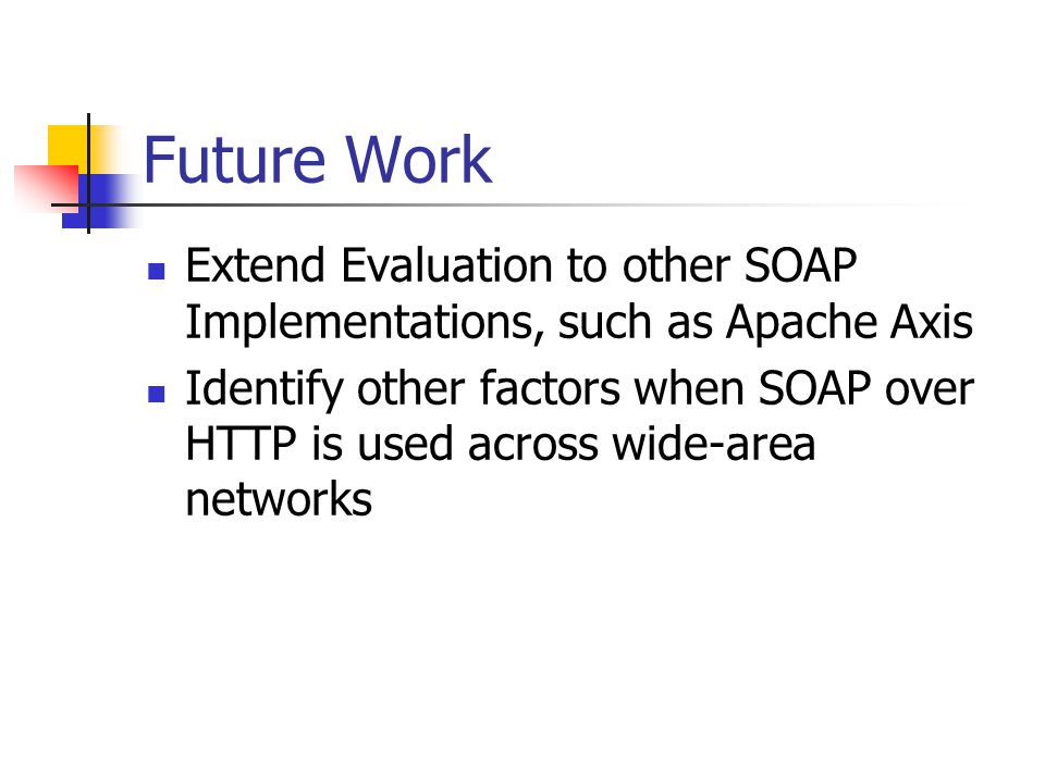Future Work Extend Evaluation to other SOAP Implementations, such as Apache Axis Identify other factors when SOAP over HTTP is used across wide-area n