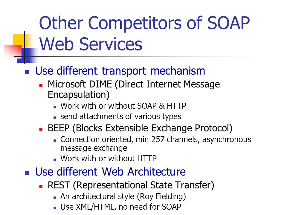Other Competitors of SOAP Web Services Use different transport mechanism Microsoft DIME (Direct Internet Message Encapsulation) Work with or without S