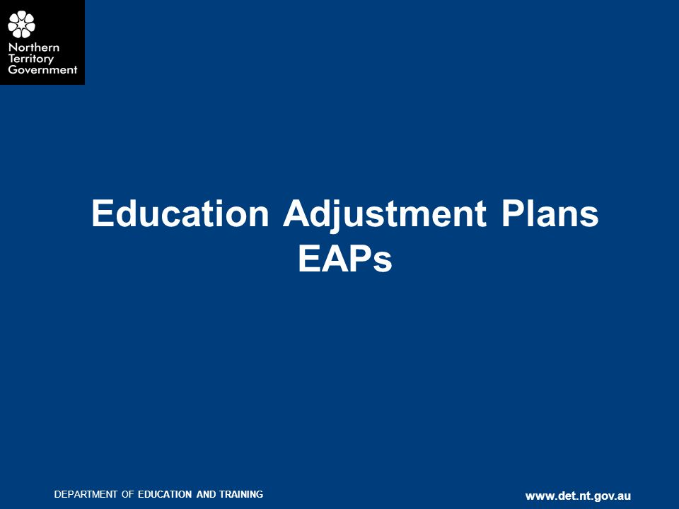 DEPARTMENT OF EDUCATION AND TRAINING www.det.nt.gov.au Education Adjustment Plans EAPs