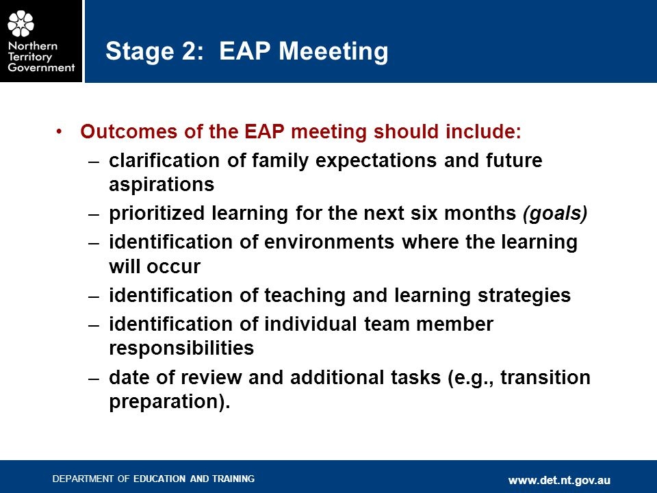 DEPARTMENT OF EDUCATION AND TRAINING www.det.nt.gov.au Stage 2: EAP Meeeting Outcomes of the EAP meeting should include: –clarification of family expe