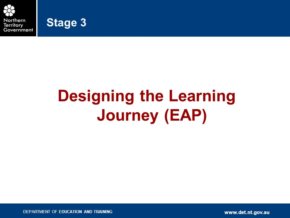 DEPARTMENT OF EDUCATION AND TRAINING www.det.nt.gov.au Stage 3 Designing the Learning Journey (EAP)