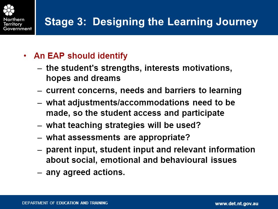 DEPARTMENT OF EDUCATION AND TRAINING www.det.nt.gov.au Stage 3: Designing the Learning Journey An EAP should identify –the student's strengths, intere