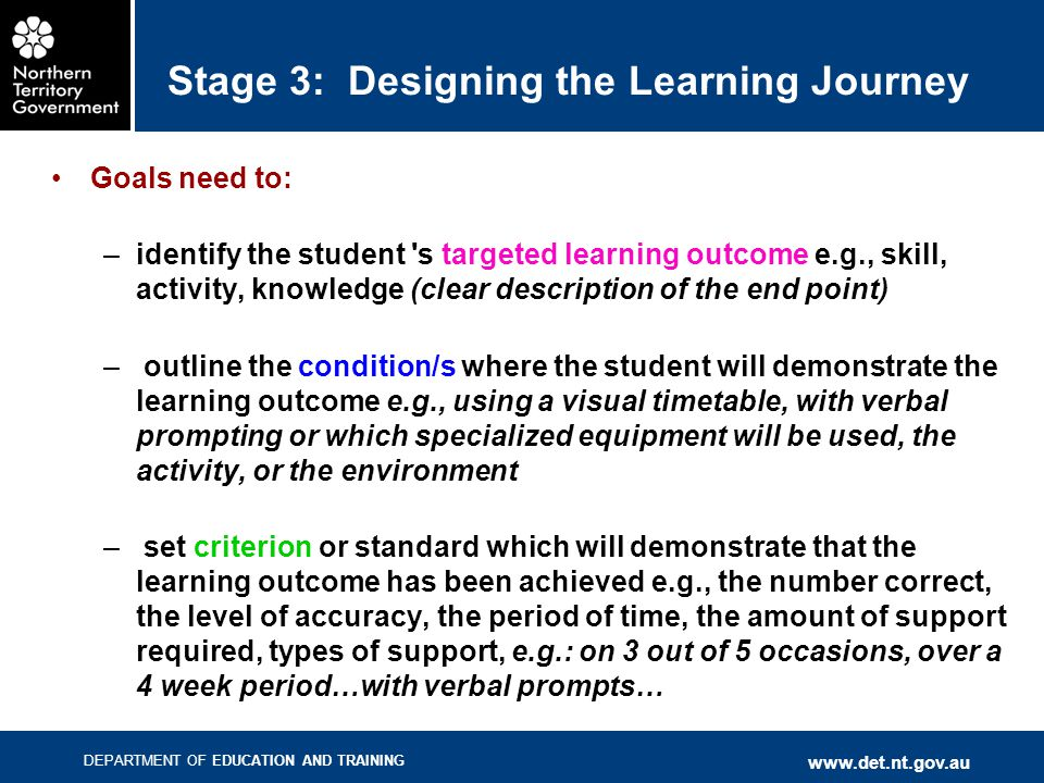 DEPARTMENT OF EDUCATION AND TRAINING www.det.nt.gov.au Stage 3: Designing the Learning Journey Goals need to: –identify the student s targeted learning outcome e.g., skill, activity, knowledge (clear description of the end point) – outline the condition/s where the student will demonstrate the learning outcome e.g., using a visual timetable, with verbal prompting or which specialized equipment will be used, the activity, or the environment – set criterion or standard which will demonstrate that the learning outcome has been achieved e.g., the number correct, the level of accuracy, the period of time, the amount of support required, types of support, e.g.: on 3 out of 5 occasions, over a 4 week period…with verbal prompts…