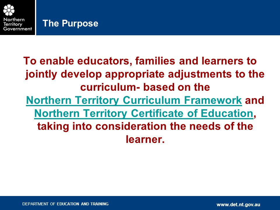 DEPARTMENT OF EDUCATION AND TRAINING www.det.nt.gov.au The Purpose To enable educators, families and learners to jointly develop appropriate adjustmen