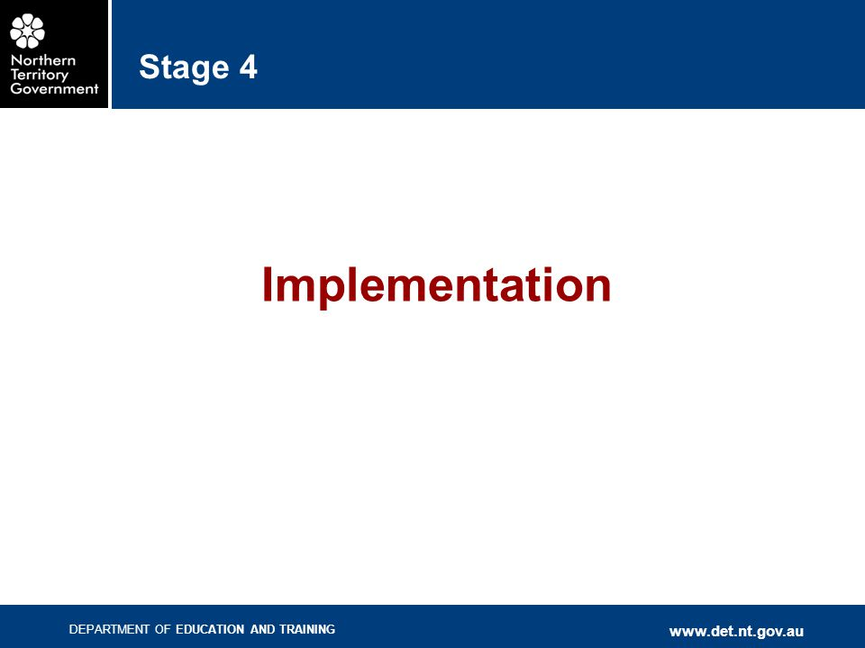 DEPARTMENT OF EDUCATION AND TRAINING www.det.nt.gov.au Stage 4 Implementation