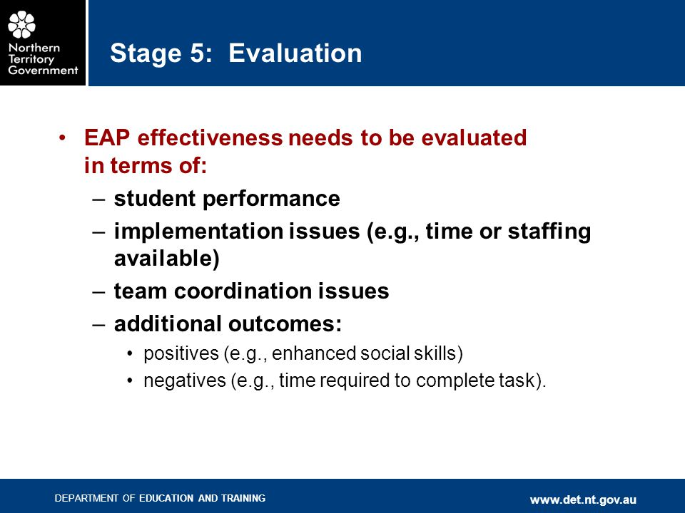 DEPARTMENT OF EDUCATION AND TRAINING www.det.nt.gov.au Stage 5: Evaluation EAP effectiveness needs to be evaluated in terms of: –student performance –