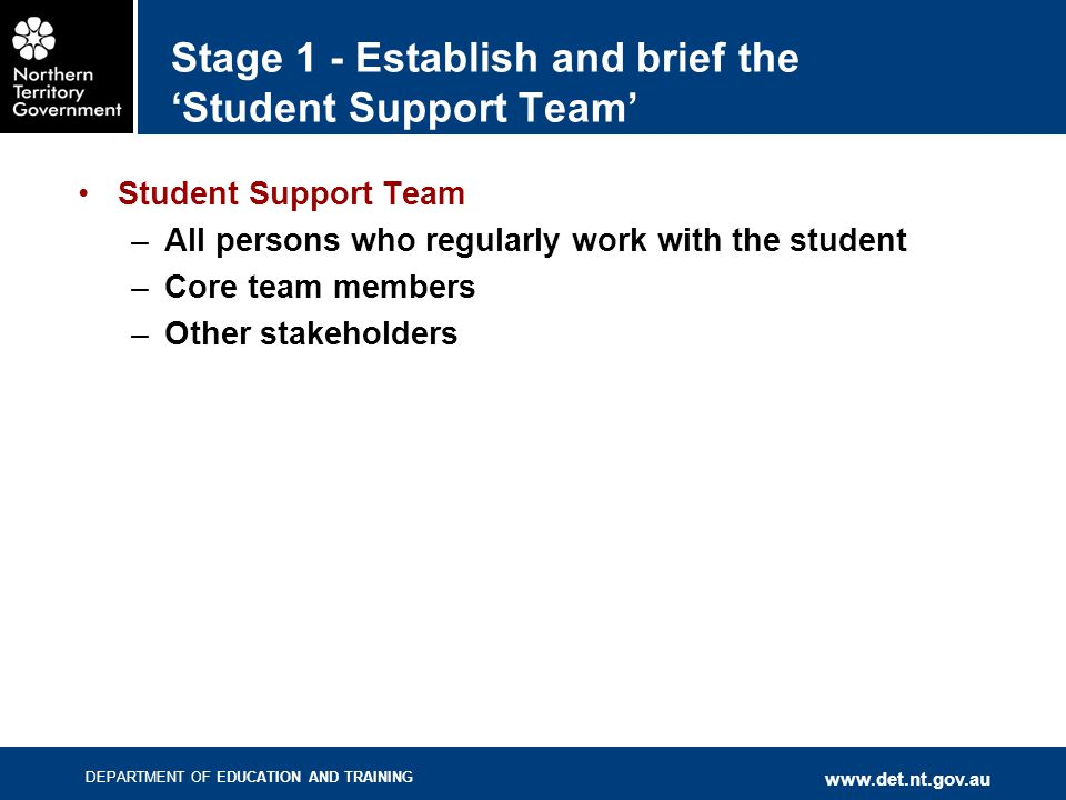 DEPARTMENT OF EDUCATION AND TRAINING www.det.nt.gov.au Stage 1 - Establish and brief the 'Student Support Team' Student Support Team –All persons who