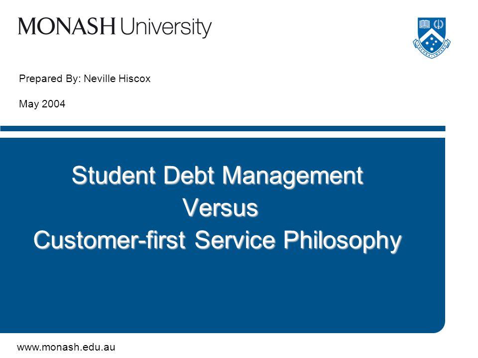 www.monash.edu.au Prepared By: Neville Hiscox May 2004 Student Debt Management Versus Versus Customer-first Service Philosophy
