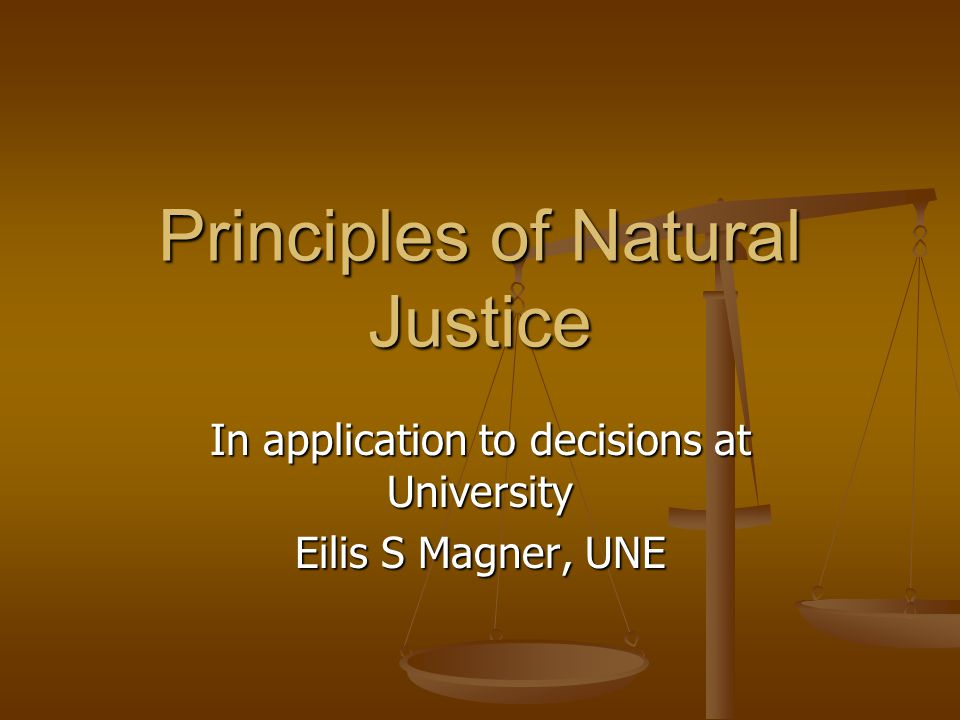 Principles of Natural Justice In application to decisions at University Eilis S Magner, UNE