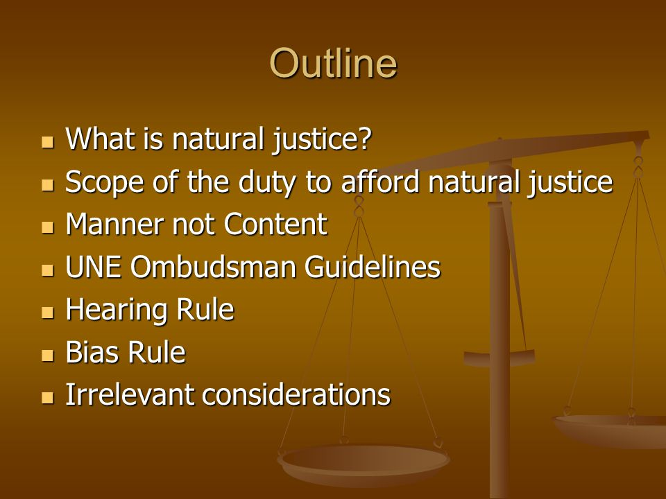 Outline What is natural justice? What is natural justice? Scope of the duty to afford natural justice Scope of the duty to afford natural justice Mann